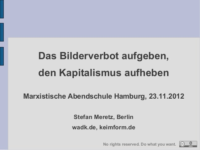 Das Bilderverbot aufgeben,    den Kapitalismus aufhebenMarxistische Abendschule Hamburg, 23.11.2012             Stefan Mer...
