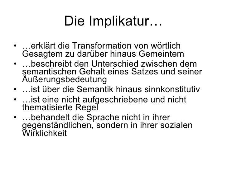 Die Implikatur… <ul><li>… erklärt die Transformation von wörtlich Gesagtem zu darüber hinaus Gemeintem </li></ul><ul><li>…...