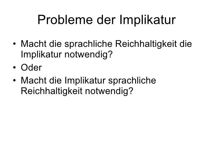 Probleme der Implikatur <ul><li>Macht die sprachliche Reichhaltigkeit die Implikatur notwendig? </li></ul><ul><li>Oder </l...