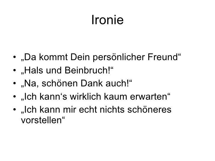 """Ironie <ul><li>"""" Da kommt Dein persönlicher Freund"""" </li></ul><ul><li>"""" Hals und Beinbruch!"""" </li></ul><ul><li>"""" Na, schön..."""