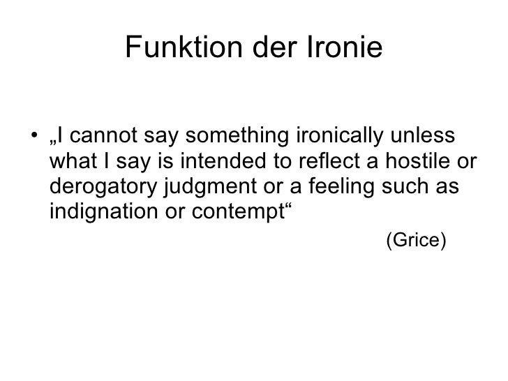 """Funktion der Ironie <ul><li>"""" I cannot say something ironically unless what I say is intended to reflect a hostile or dero..."""