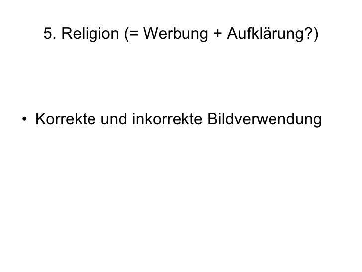 5. Religion (= Werbung + Aufklärung?) <ul><li>Korrekte und inkorrekte Bildverwendung </li></ul>