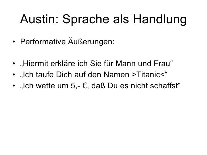 """Austin: Sprache als Handlung <ul><li>Performative Äußerungen: </li></ul><ul><li>"""" Hiermit erkläre ich Sie für Mann und Fra..."""