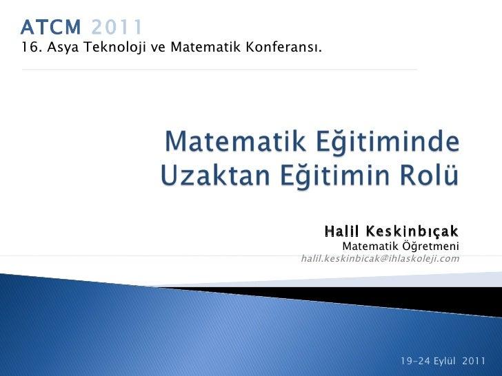 ATCM  2011 16. Asya Teknoloji ve Matematik Konferansı. 19-24 Eylül 2011 Halil Keskinbıçak Matematik Öğretmeni [email_addr...