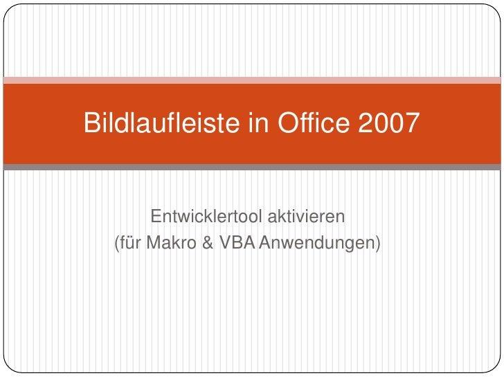Entwicklertool aktivieren<br />(für Makro & VBA Anwendungen)<br />Bildlaufleiste in Office 2007<br />