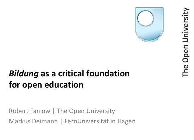 Bildung as a critical foundationfor open educationRobert Farrow | The Open UniversityMarkus Deimann | FernUniversität in H...