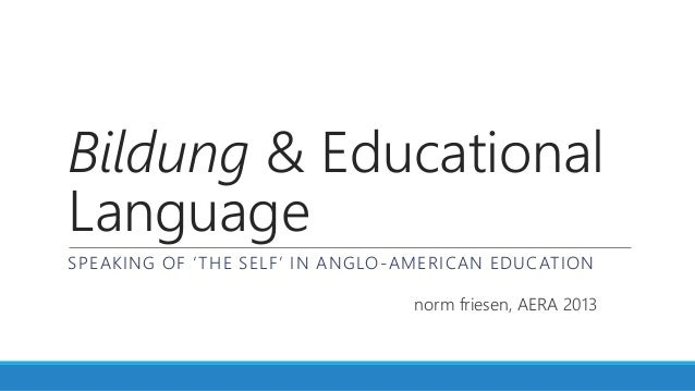 Bildung & EducationalLanguageSPEAKING OF 'THE SELF' IN ANGLO-AMERICAN EDUCATIONnorm friesen, AERA 2013
