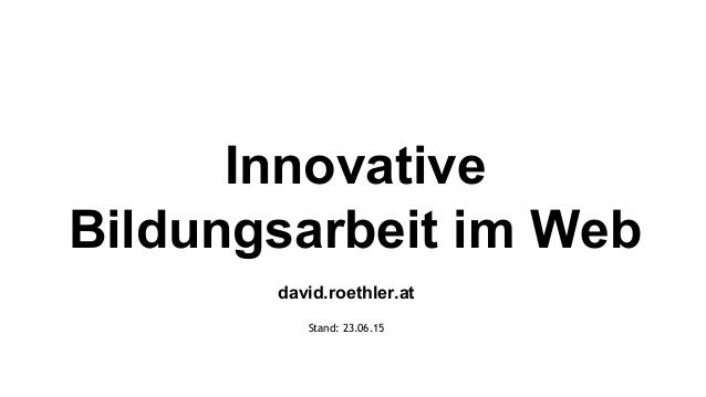Innovative Bildungsarbeit im Web david.roethler.at Stand: 23.06.15