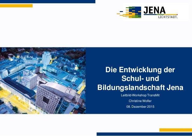 Die Entwicklung der Schul- und Bildungslandschaft Jena Leitbild-Workshop TransMit Christine Wolfer 08. Dezember 2015