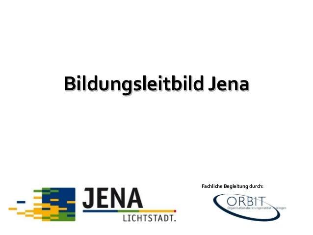 Bildungsleitbild Jena Fachliche Begleitung durch:
