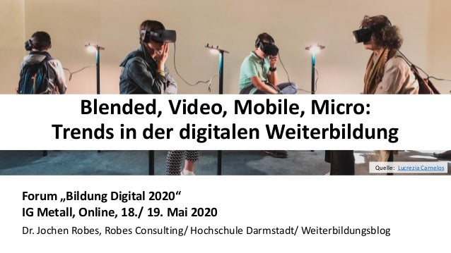 "11 Blended, Video, Mobile, Micro: Trends in der digitalen Weiterbildung Forum ""Bildung Digital 2020"" IG Metall, Online, 18..."