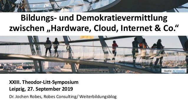 """11 Bildungs- und Demokratievermittlung zwischen """"Hardware, Cloud, Internet & Co."""" XXIII. Theodor-Litt-Symposium Leipzig, 2..."""