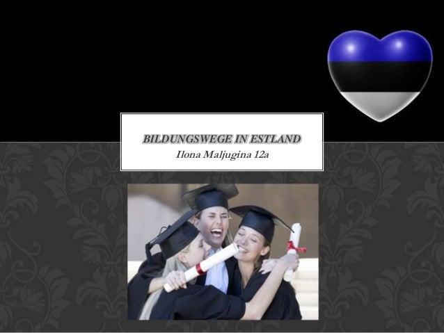 BILDUNGSWEGE IN ESTLAND  Ilona Maljugina 12a
