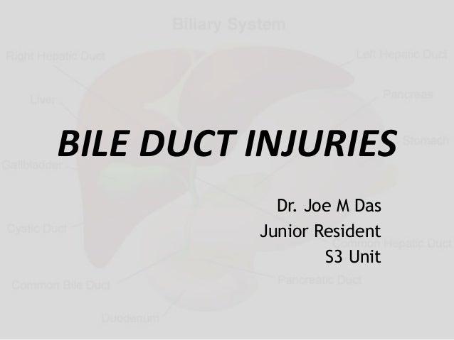 BILE DUCT INJURIES Dr. Joe M Das Junior Resident S3 Unit