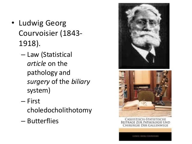 • Ludwig Georg Courvoisier (18431918). – Law (Statistical article on the pathology and surgery of the biliary system) – Fi...