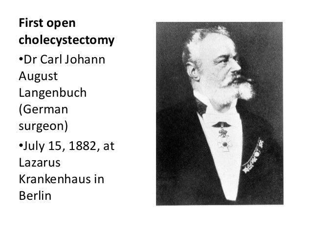 First open cholecystectomy •Dr Carl Johann August Langenbuch (German surgeon) •July 15, 1882, at Lazarus Krankenhaus in Be...