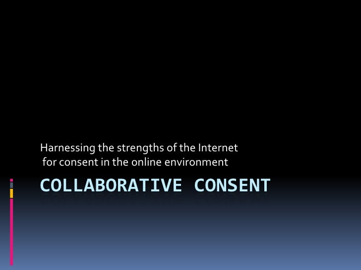 Collaborative Consent<br />Harnessing the strengths of the Internet<br /> for consent in the online environment<br />