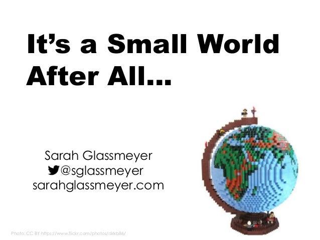 Photo: CC BY https://www.flickr.com/photos/dirkb86/ It's a Small World After All… Sarah Glassmeyer @sglassmeyer sarahglass...