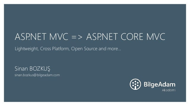 ASP.NET MVC => ASP.NET CORE MVC Lightweight, Cross Platform, Open Source and more... Sinan BOZKUŞ sinan.bozkus@bilgeadam.c...