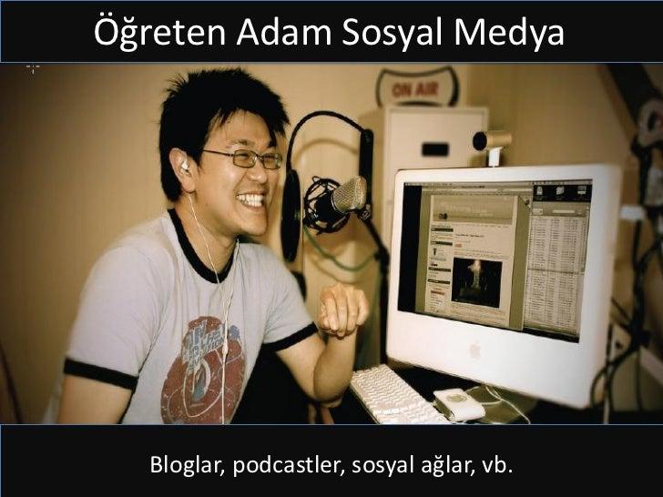Öğreten Adam Sosyal Medya  Bloglar, podcastler, sosyal ağlar, vb.