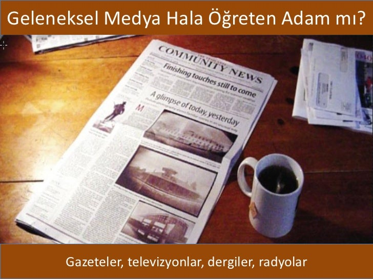 Geleneksel Medya Hala Öğreten Adam mı?      Gazeteler, televizyonlar, dergiler, radyolar