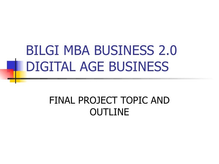 BILGI MBA BUSINESS 2.0 DIGITAL AGE BUSINESS FINAL PROJECT TOPIC AND OUTLINE