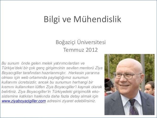 Bilgi ve Mühendislik Boğaziçi Üniversitesi Temmuz 2012 Bu sunum önde gelen melek yatırımcılardan ve Türkiye'deki bir çok g...