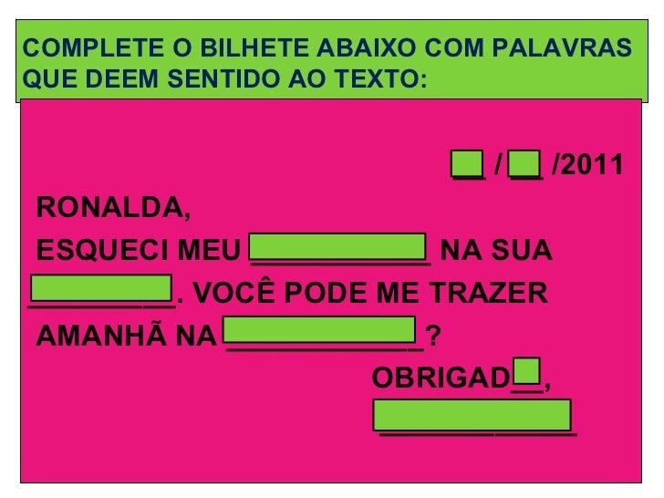 COMPLETE O BILHETE ABAIXO COM PALAVRAS QUE DEEM SENTIDO AO TEXTO: <ul><li>__ / __ /2011 </li></ul><ul><li>RONALDA, </li></...