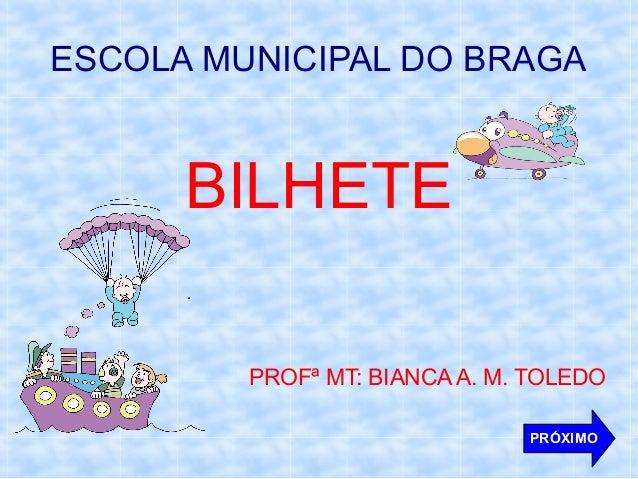 ESCOLA MUNICIPAL DO BRAGA  BILHETE PROFª MT: BIANCA A. M. TOLEDO PRÓXIMO