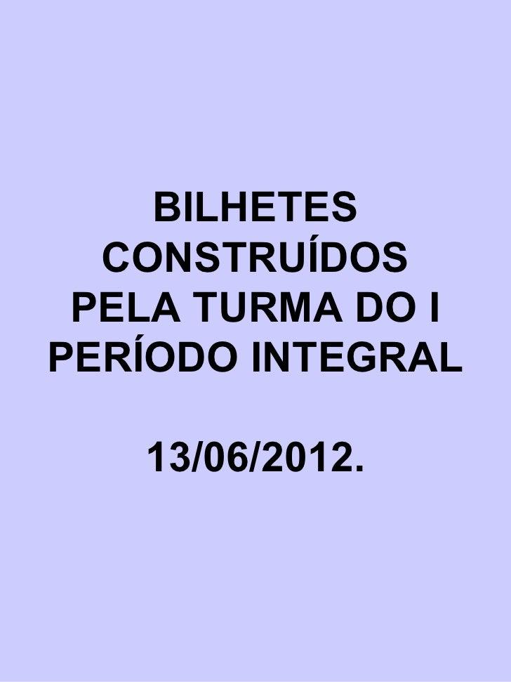 BILHETES  CONSTRUÍDOS PELA TURMA DO IPERÍODO INTEGRAL   13/06/2012.