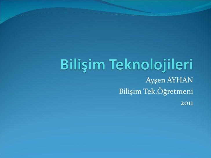 Ayşen AYHAN Bilişim Tek.Öğretmeni 2011