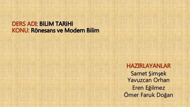 HAZIRLAYANLAR Samet Şimşek Yavuzcan Orhan Eren Eğilmez Ömer Faruk Doğan DERS ADI: BİLİM TARİHİ KONU: Rönesans ve Modern Bi...