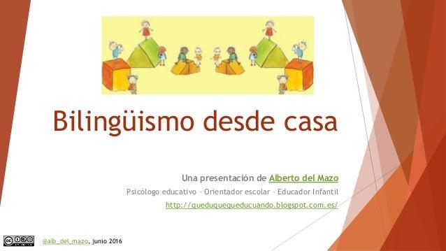 Bilingüismo desde casa Una presentación de Alberto del Mazo Psicólogo educativo – Orientador escolar – Educador Infantil h...