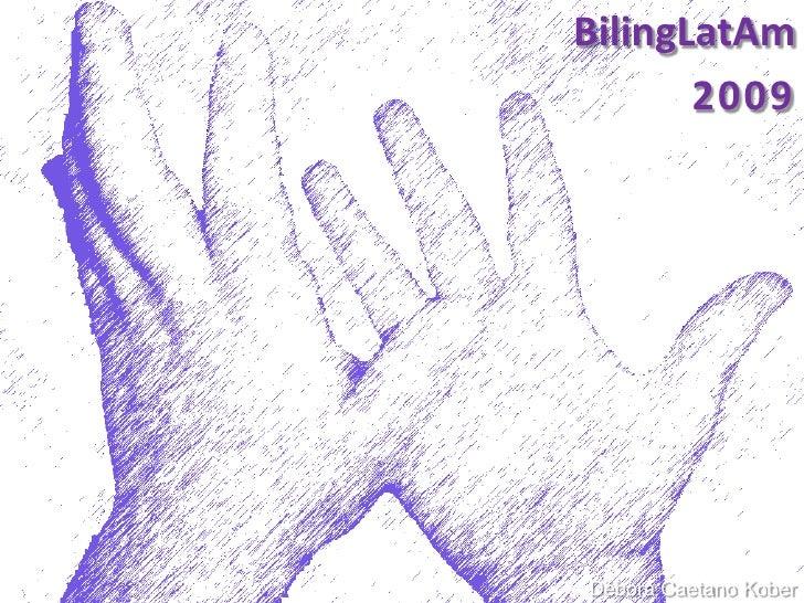 BilingLatAm<br />2009<br />Débora Caetano Kober<br />http://letramentosurdoetecnologia.blogspot.com/<br />