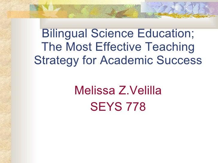 Bilingual Science Education; The Most Effective Teaching Strategy for Academic Success <ul><li>Melissa Z.Velilla </li></ul...