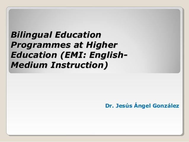 Bilingual EducationBilingual Education Programmes at HigherProgrammes at Higher Education (EMI: English-Education (EMI: En...