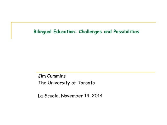 Bilingual Education: Challenges and Possibilities Jim Cummins The University of Toronto La Scuola, November 14, 2014