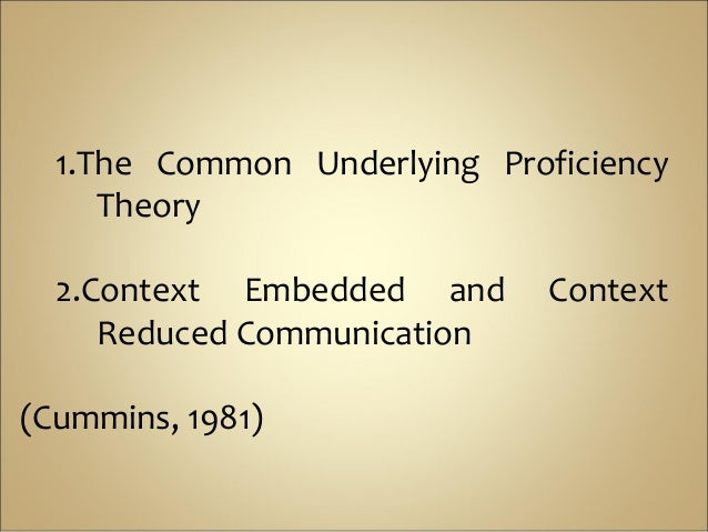 1.The Common Underlying Proficiency     Theory  2.Context Embedded and      Context     Reduced Communication(Cummins, 1981)