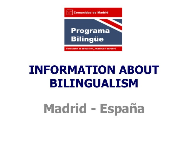 INFORMATION ABOUT   BILINGUALISM Madrid - España