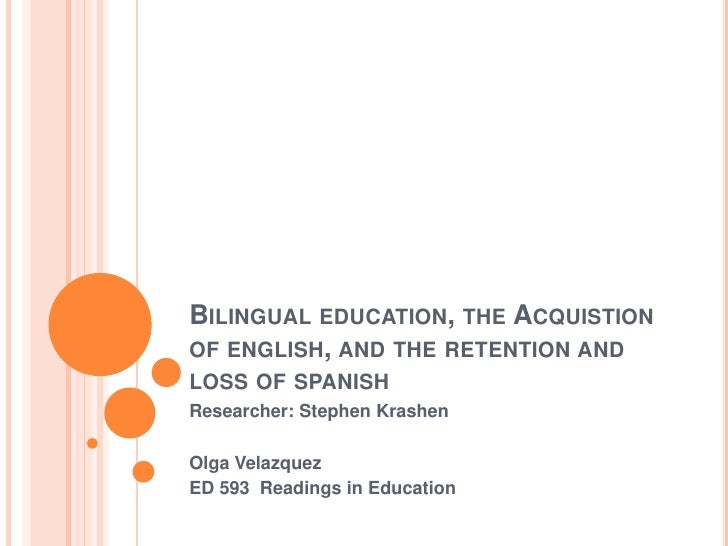 BILINGUAL EDUCATION, THE ACQUISTIONOF ENGLISH, AND THE RETENTION ANDLOSS OF SPANISHResearcher: Stephen KrashenOlga Velazqu...