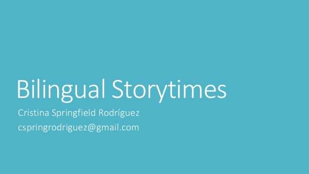 Bilingual Storytimes Cristina Springfield Rodríguez cspringrodriguez@gmail.com