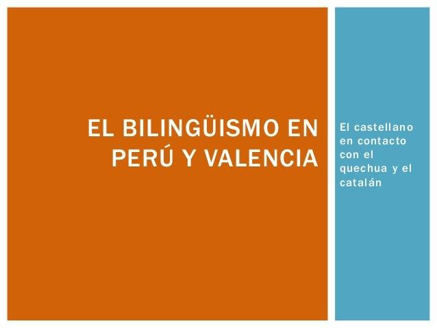 El castellanoen contactocon elquechua y elcatalánEL BILINGÜISMO ENPERÚ Y VALENCIA
