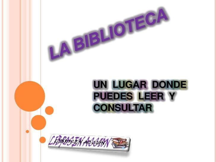 LA BIBLIOTECA<br />UN LUGARDONDE  PUEDES  LEERYCONSULTAR<br />