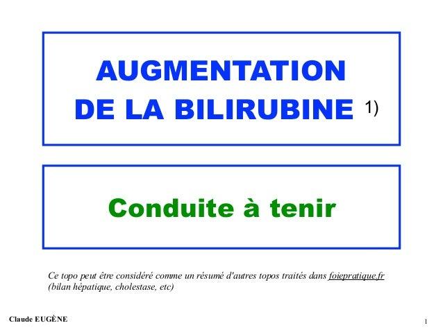 AUGMENTATION DE LA BILIRUBINE 1) Conduite à tenir Claude EUGÈNE !1 Ce topo peut être considéré comme un résumé d'autres to...