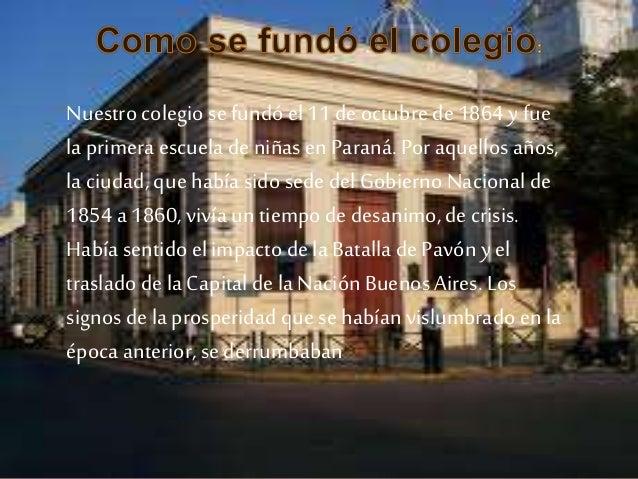 Nuestro colegio se fundóel 11 de octubre de 1864 y fue la primera escuela de niñasen Paraná. Poraquellos años, la ciudad, ...
