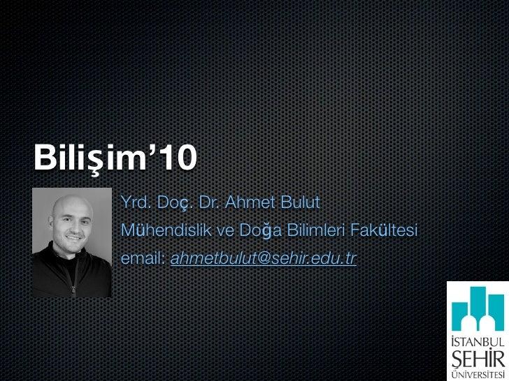 Bilişim'10      Yrd. Doç. Dr. Ahmet Bulut      Mühendislik ve Doğa Bilimleri Fakültesi      email: ahmetbulut@sehir.edu.tr