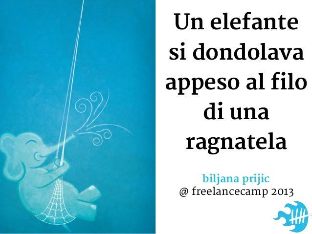 Un elefantesi dondolavaappeso al filodi unaragnatelabiljana prijic@ freelancecamp 2013