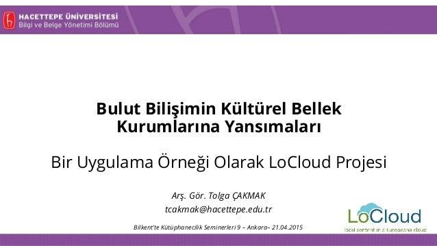 Bulut Bilişimin Kültürel Bellek Kurumlarına Yansımaları Bir Uygulama Örneği Olarak LoCloud Projesi Bilkent'te Kütüphanecil...