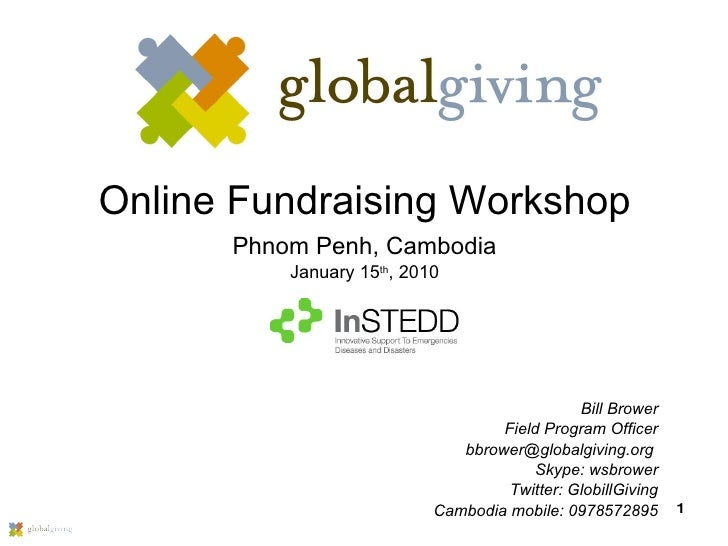 Online Fundraising Workshop Phnom Penh, Cambodia January 15 th , 2010 Bill Brower Field Program Officer bbrower@globalgivi...