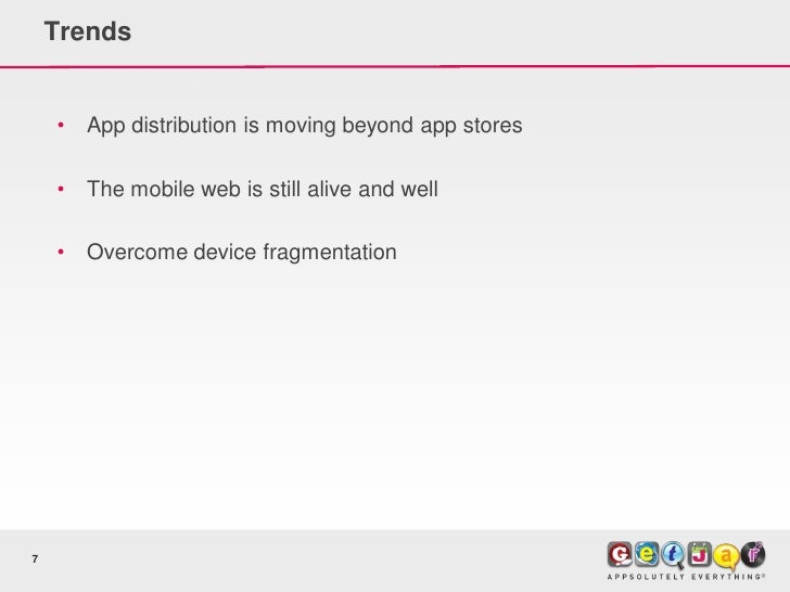 Trends       •   App distribution is moving beyond app stores      •   The mobile web is still alive and well      •   Ove...